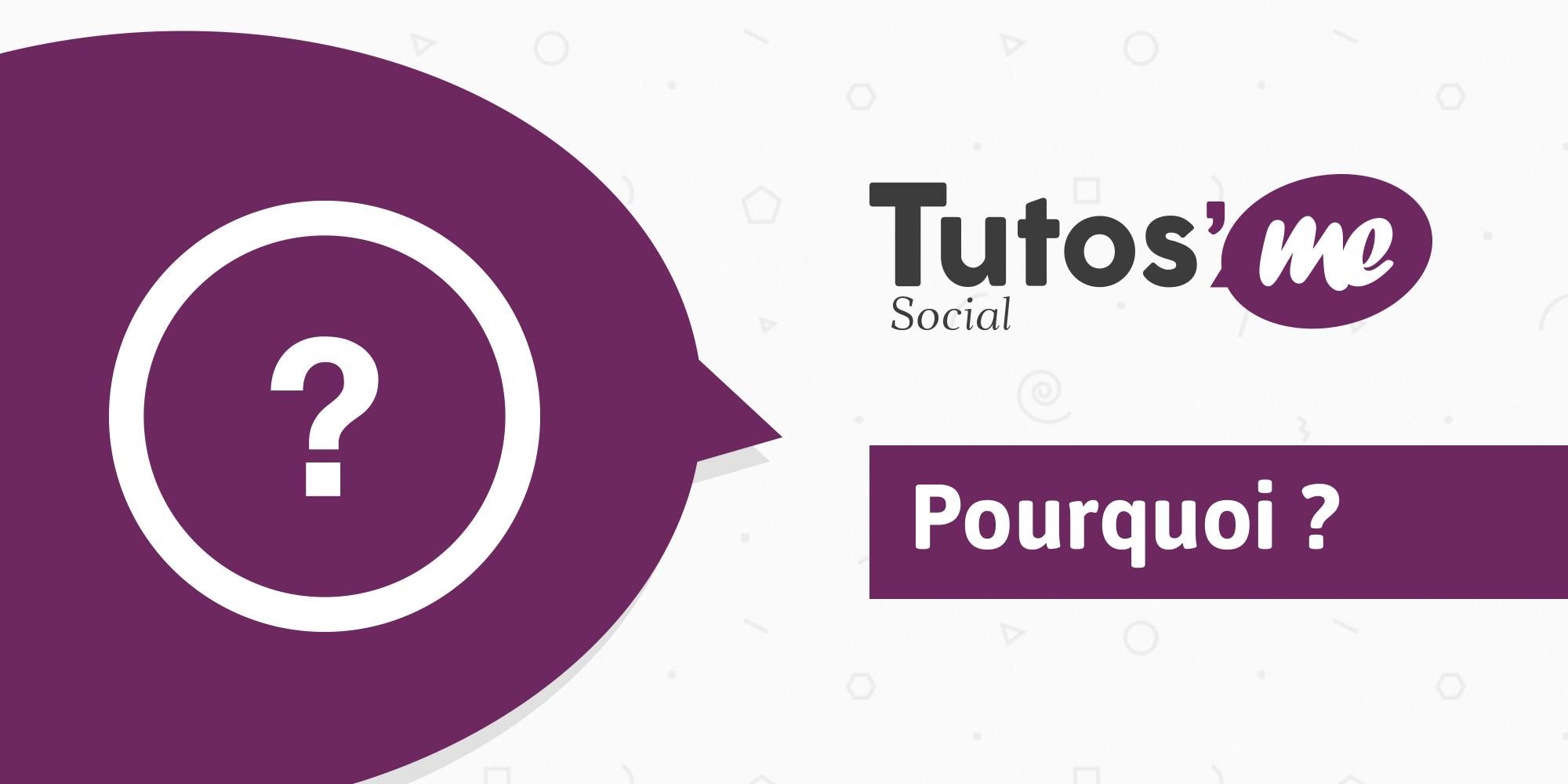 Tutos'Me Social : pourquoi ?